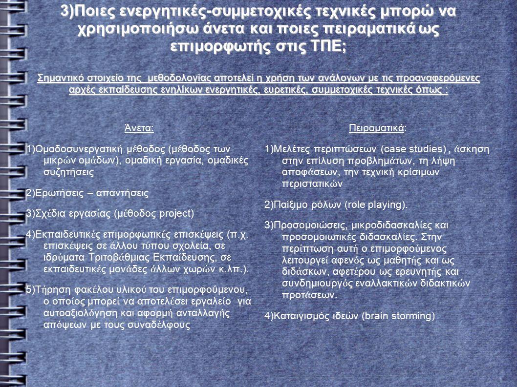 3)Ποιες ενεργητικές-συμμετοχικές τεχνικές μπορώ να χρησιμοποιήσω άνετα και ποιες πειραματικά ως επιμορφωτής στις ΤΠΕ; Σημαντικό στοιχείο της μεθοδολογίας αποτελεί η χρήση των ανάλογων με τις προαναφερόμενες αρχές εκπαίδευσης ενηλίκων ενεργητικές, ευρετικές, συμμετοχικές τεχνικές όπως : : Άνετα: 1)Ομαδοσυνεργατικ ή μ έ θοδος (μ έ θοδος των μικρ ώ ν ομ ά δων), ομαδική εργασία, ομαδικές συζητήσεις 2)Ερωτήσεις – απαντήσεις 3)Σχ έ δια εργασ ί ας (μ έ θοδος project) 4)Εκπαιδευτικ έ ς επιμορφωτικ έ ς επισκ έ ψεις (π.χ.