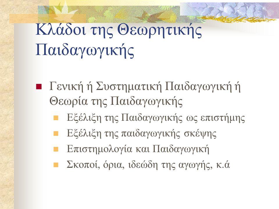 Κλάδοι της Θεωρητικής Παιδαγωγικής Γενική ή Συστηματική Παιδαγωγική ή Θεωρία της Παιδαγωγικής Εξέλιξη της Παιδαγωγικής ως επιστήμης Εξέλιξη της παιδαγωγικής σκέψης Επιστημολογία και Παιδαγωγική Σκοποί, όρια, ιδεώδη της αγωγής, κ.ά