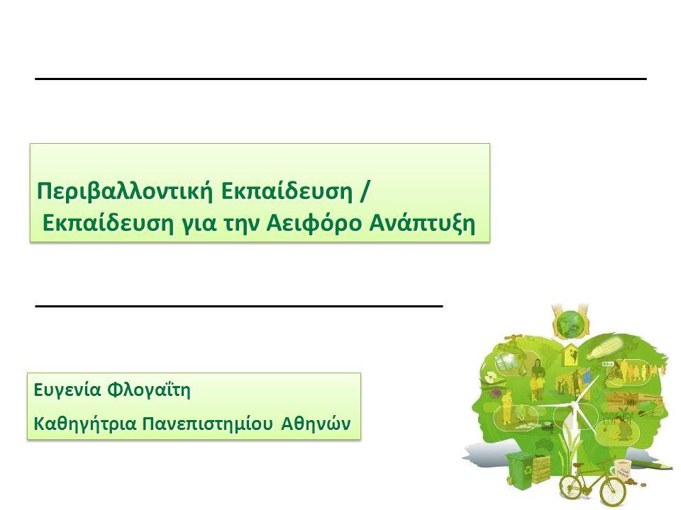 Περιβαλλοντική Εκπαίδευση / Εκπαίδευση για την Αειφόρο Ανάπτυξη Εκπαίδευση για την Αειφόρο Ανάπτυξη Περιβαλλοντική Εκπαίδευση / Εκπαίδευση για την Αειφόρο Ανάπτυξη Εκπαίδευση για την Αειφόρο Ανάπτυξη Ευγενία Φλογαΐτη Καθηγήτρια Πανεπιστημίου Αθηνών Ευγενία Φλογαΐτη Καθηγήτρια Πανεπιστημίου Αθηνών