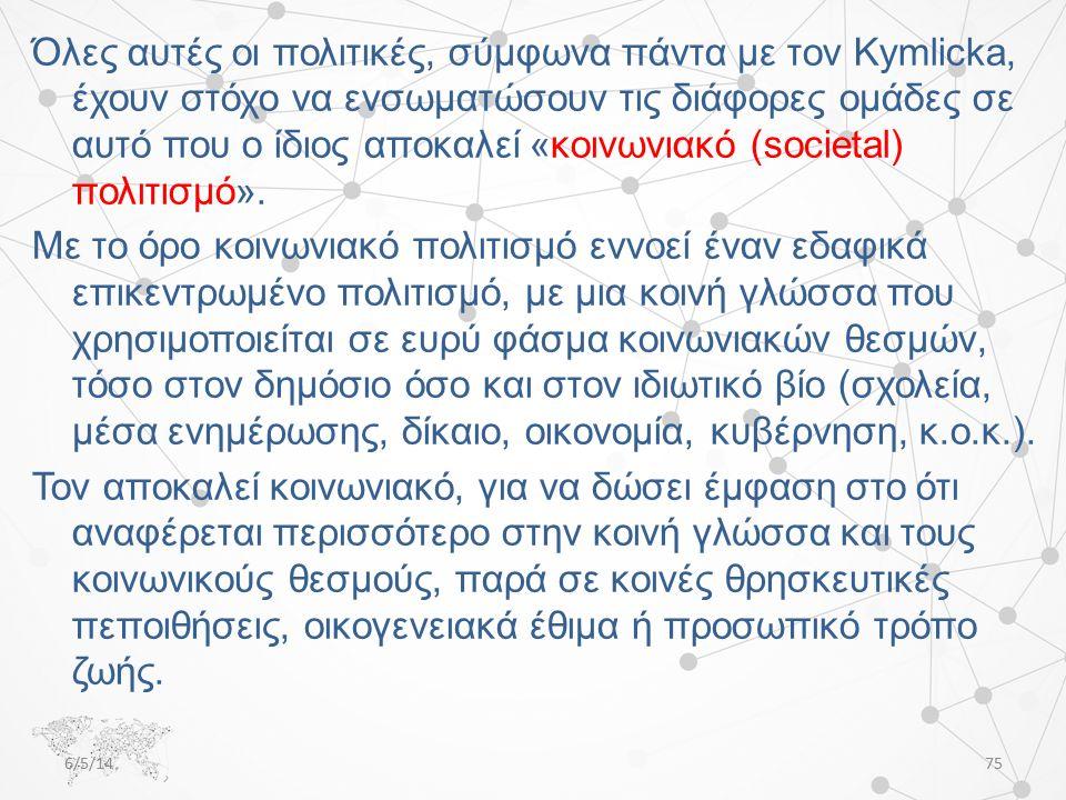 Όλες αυτές οι πολιτικές, σύμφωνα πάντα με τον Kymlicka, έχουν στόχο να ενσωματώσουν τις διάφορες ομάδες σε αυτό που ο ίδιος αποκαλεί «κοινωνιακό (societal) πολιτισμό».