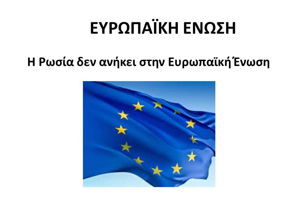 ΕΥΡΩΠΑΪΚΗ ΕΝΩΣΗ Η Ρωσία δεν ανήκει στην Ευρωπαϊκή Ένωση