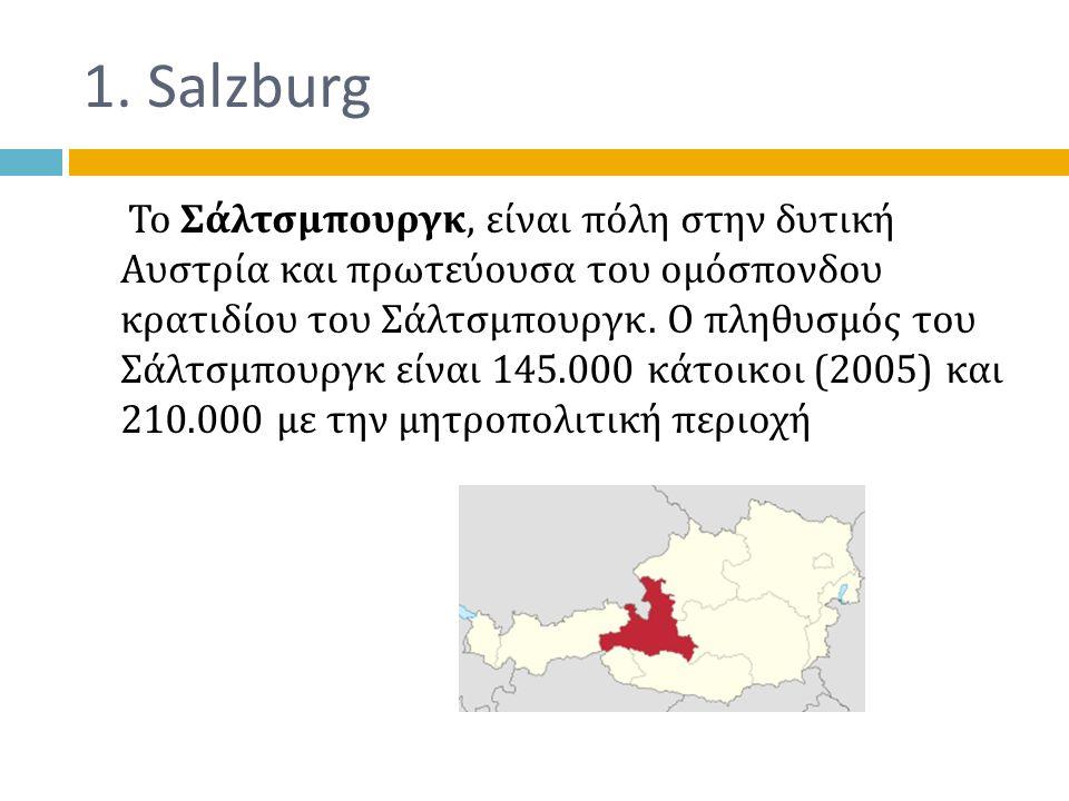 1. Salzburg Το Σάλτσμπουργκ, είναι πόλη στην δυτική Αυστρία και πρωτεύουσα του ομόσπονδου κρατιδίου του Σάλτσμπουργκ. Ο πληθυσμός του Σάλτσμπουργκ είν