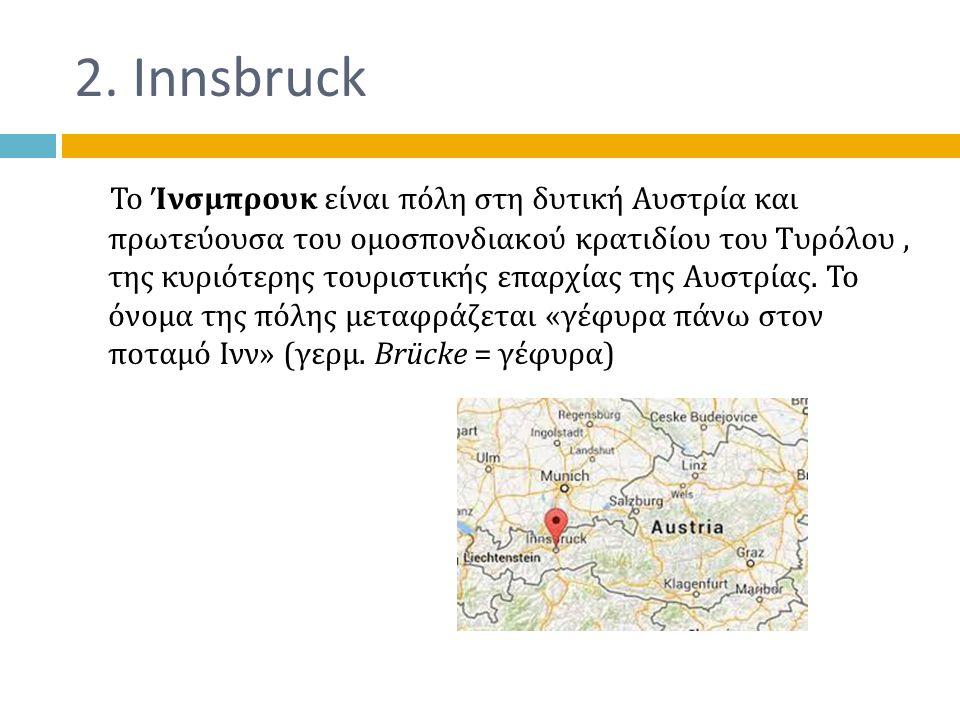 2. Innsbruck Το Ίνσμπρουκ είναι πόλη στη δυτική Αυστρία και πρωτεύουσα του ομοσπονδιακού κρατιδίου του Τυρόλου, της κυριότερης τουριστικής επαρχίας τη