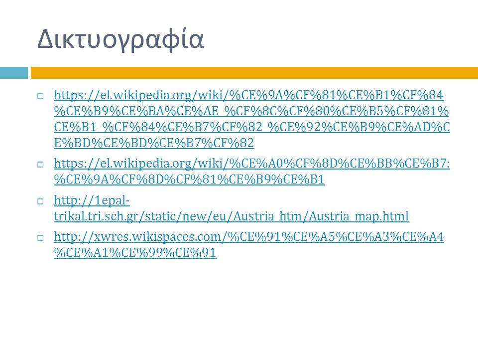 Δικτυογραφία  https://el.wikipedia.org/wiki/%CE%9A%CF%81%CE%B1%CF%84 %CE%B9%CE%BA%CE%AE_%CF%8C%CF%80%CE%B5%CF%81% CE%B1_%CF%84%CE%B7%CF%82_%CE%92%CE%B9%CE%AD%C E%BD%CE%BD%CE%B7%CF%82 https://el.wikipedia.org/wiki/%CE%9A%CF%81%CE%B1%CF%84 %CE%B9%CE%BA%CE%AE_%CF%8C%CF%80%CE%B5%CF%81% CE%B1_%CF%84%CE%B7%CF%82_%CE%92%CE%B9%CE%AD%C E%BD%CE%BD%CE%B7%CF%82  https://el.wikipedia.org/wiki/%CE%A0%CF%8D%CE%BB%CE%B7: %CE%9A%CF%8D%CF%81%CE%B9%CE%B1 https://el.wikipedia.org/wiki/%CE%A0%CF%8D%CE%BB%CE%B7: %CE%9A%CF%8D%CF%81%CE%B9%CE%B1  http://1epal- trikal.tri.sch.gr/static/new/eu/Austria_htm/Austria_map.html http://1epal- trikal.tri.sch.gr/static/new/eu/Austria_htm/Austria_map.html  http://xwres.wikispaces.com/%CE%91%CE%A5%CE%A3%CE%A4 %CE%A1%CE%99%CE%91 http://xwres.wikispaces.com/%CE%91%CE%A5%CE%A3%CE%A4 %CE%A1%CE%99%CE%91