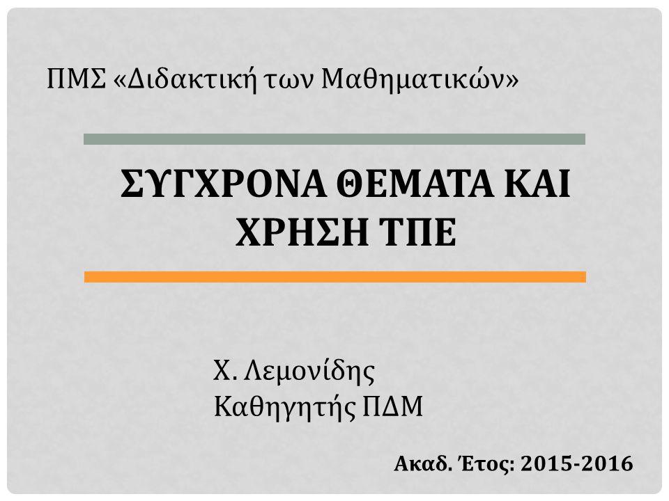 ΠΜΣ «Διδακτική των Μαθηματικών» ΣΥΓΧΡΟΝΑ ΘΕΜΑΤΑ ΚΑΙ ΧΡΗΣΗ ΤΠΕ Χ. Λεμονίδης Καθηγητής ΠΔΜ Ακαδ. Έτος: 2015-2016