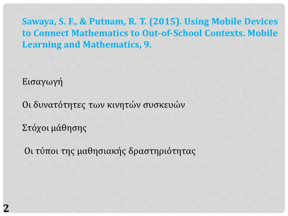 2 Sawaya, S. F., & Putnam, R. T. (2015). Using Mobile Devices to Connect Mathematics to Out-of-School Contexts. Mobile Learning and Mathematics, 9. Ει