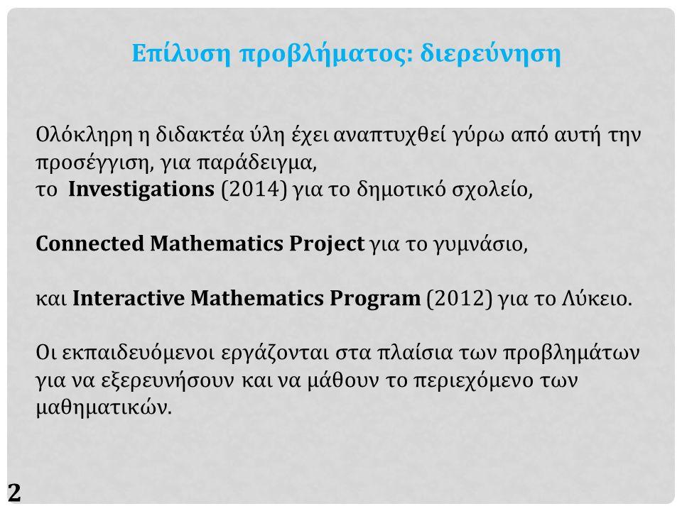 25 Επίλυση προβλήματος: διερεύνηση Ολόκληρη η διδακτέα ύλη έχει αναπτυχθεί γύρω από αυτή την προσέγγιση, για παράδειγμα, το Investigations (2014) για το δημοτικό σχολείο, Connected Mathematics Project για το γυμνάσιο, και Interactive Mathematics Program (2012) για το Λύκειο.
