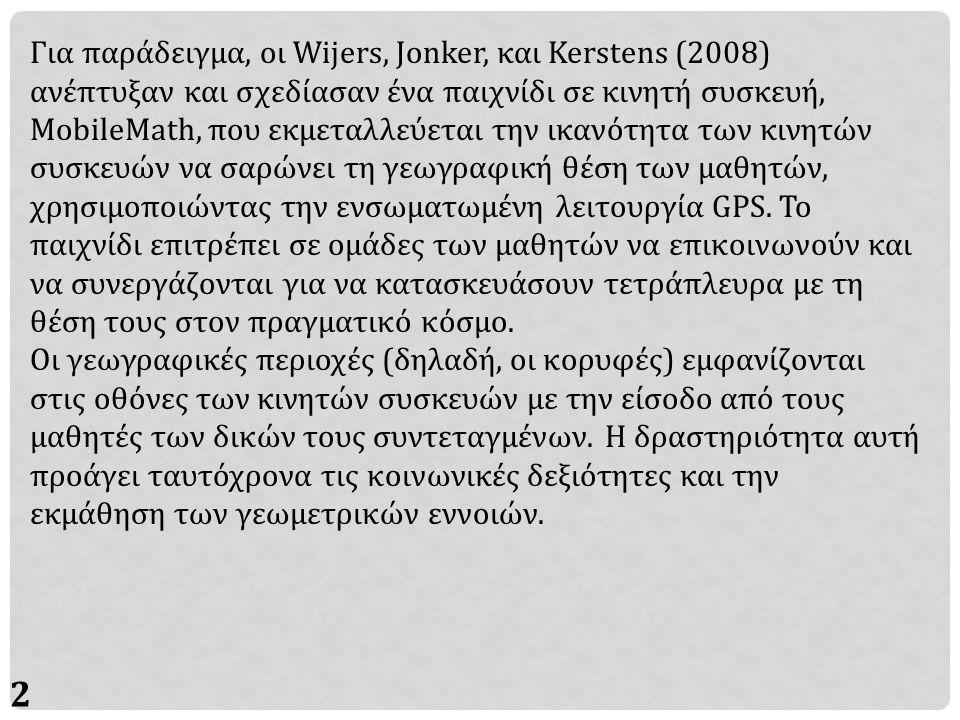 29 Για παράδειγμα, οι Wijers, Jonker, και Kerstens (2008) ανέπτυξαν και σχεδίασαν ένα παιχνίδι σε κινητή συσκευή, MobileMath, που εκμεταλλεύεται την ικανότητα των κινητών συσκευών να σαρώνει τη γεωγραφική θέση των μαθητών, χρησιμοποιώντας την ενσωματωμένη λειτουργία GPS.