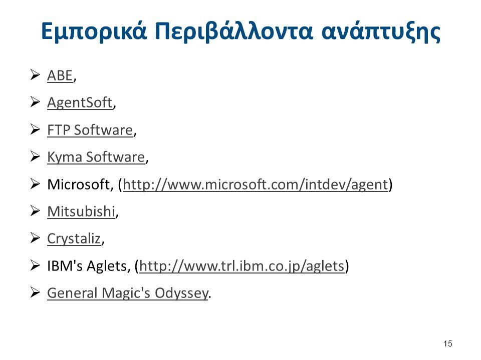 Εμπορικά Περιβάλλοντα ανάπτυξης  ABE, ABE  AgentSoft, AgentSoft  FTP Software, FTP Software  Kyma Software, Kyma Software  Microsoft, (http://www.microsoft.com/intdev/agent)http://www.microsoft.com/intdev/agent  Mitsubishi, Mitsubishi  Crystaliz, Crystaliz  IBM s Aglets, (http://www.trl.ibm.co.jp/aglets)http://www.trl.ibm.co.jp/aglets  General Magic s Odyssey.