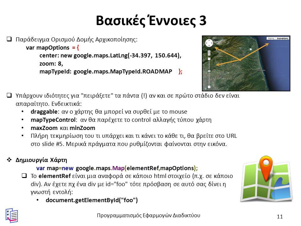 Βασικές Έννοιες 3  Παράδειγμα Ορισμού Δομής Αρχικοποίησης: var mapOptions = { center: new google.maps.LatLng(-34.397, 150.644), zoom: 8, mapTypeId: google.maps.MapTypeId.ROADMAP };  Υπάρχουν ιδιότητες για πειράξετε τα πάντα (!) αν και σε πρώτο στάδιο δεν είναι απαραίτητο.
