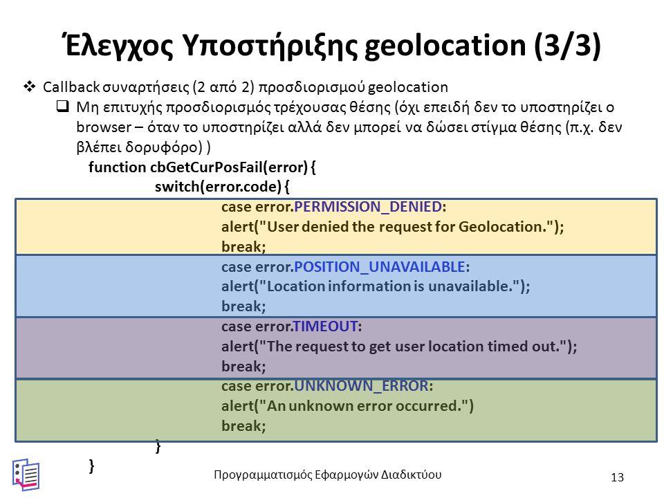 Έλεγχος Υποστήριξης geolocation (3/3)  Callback συναρτήσεις (2 από 2) προσδιορισμού geolocation  Μη επιτυχής προσδιορισμός τρέχουσας θέσης (όχι επειδή δεν το υποστηρίζει ο browser – όταν το υποστηρίζει αλλά δεν μπορεί να δώσει στίγμα θέσης (π.χ.