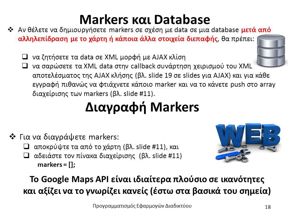 Markers και Database  Αν θέλετε να δημιουργήσετε markers σε σχέση με data σε μια database μετά από αλληλεπίδραση με το χάρτη ή κάποια άλλα στοιχεία διεπαφής, θα πρέπει:  να ζητήσετε τα data σε XML μορφή με AJAX κλίση  να σαρώσετε τα XML data στην callback συνάρτηση χειρισμού του XML αποτελέσματος της AJAX κλήσης (βλ.
