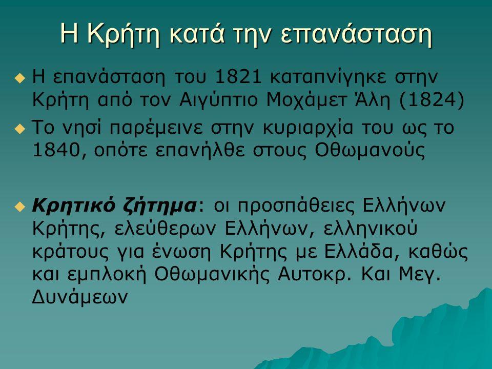 Η Κρήτη κατά την επανάσταση   Η επανάσταση του 1821 καταπνίγηκε στην Κρήτη από τον Αιγύπτιο Μοχάμετ Άλη (1824)   Το νησί παρέμεινε στην κυριαρχία του ως το 1840, οπότε επανήλθε στους Οθωμανούς   Κρητικό ζήτημα: οι προσπάθειες Ελλήνων Κρήτης, ελεύθερων Ελλήνων, ελληνικού κράτους για ένωση Κρήτης με Ελλάδα, καθώς και εμπλοκή Οθωμανικής Αυτοκρ.