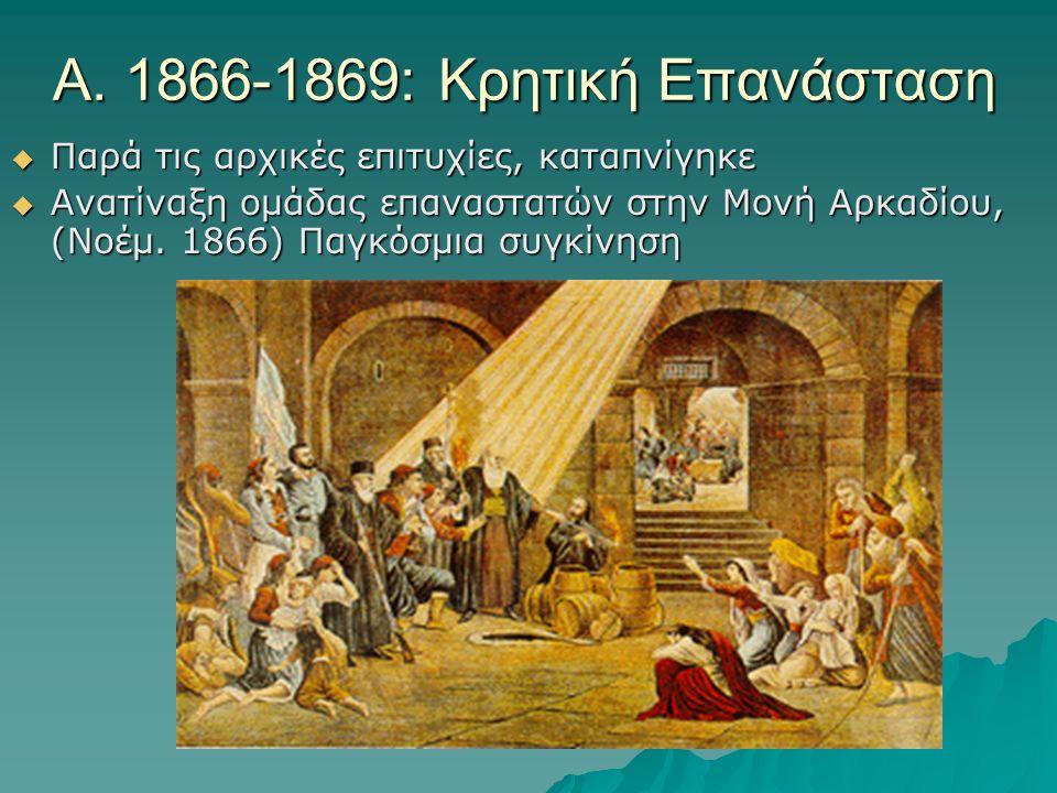 Α. 1866-1869: Κρητική Επανάσταση  Παρά τις αρχικές επιτυχίες, καταπνίγηκε  Ανατίναξη ομάδας επαναστατών στην Μονή Αρκαδίου, (Νοέμ. 1866) Παγκόσμια σ