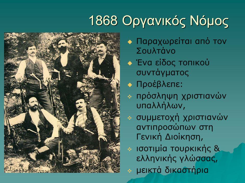 1868 Οργανικός Νόμος   Παραχωρείται από τον Σουλτάνο   Ένα είδος τοπικού συντάγματος   Προέβλεπε:   πρόσληψη χριστιανών υπαλλήλων,   συμμετοχή χριστιανών αντιπροσώπων στη Γενική Διοίκηση,   ισοτιμία τουρκικής & ελληνικής γλώσσας,   μεικτά δικαστήρια