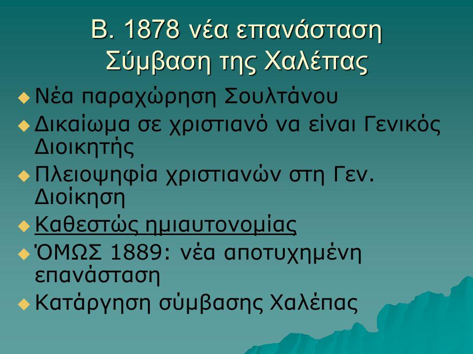 Β. 1878 νέα επανάσταση Σύμβαση της Χαλέπας   Νέα παραχώρηση Σουλτάνου   Δικαίωμα σε χριστιανό να είναι Γενικός Διοικητής   Πλειοψηφία χριστιανών