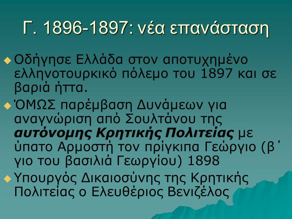 Γ. 1896-1897: νέα επανάσταση   Οδήγησε Ελλάδα στον αποτυχημένο ελληνοτουρκικό πόλεμο του 1897 και σε βαριά ήττα.   ΌΜΩΣ παρέμβαση Δυνάμεων για ανα