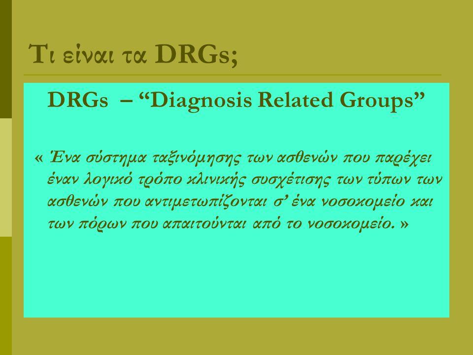 Τι είναι τα DRGs; DRGs – Diagnosis Related Groups « Ένα σύστημα ταξινόμησης των ασθενών που παρέχει έναν λογικό τρόπο κλινικής συσχέτισης των τύπων των ασθενών που αντιμετωπίζονται σ' ένα νοσοκομείο και των πόρων που απαιτούνται από το νοσοκομείο.