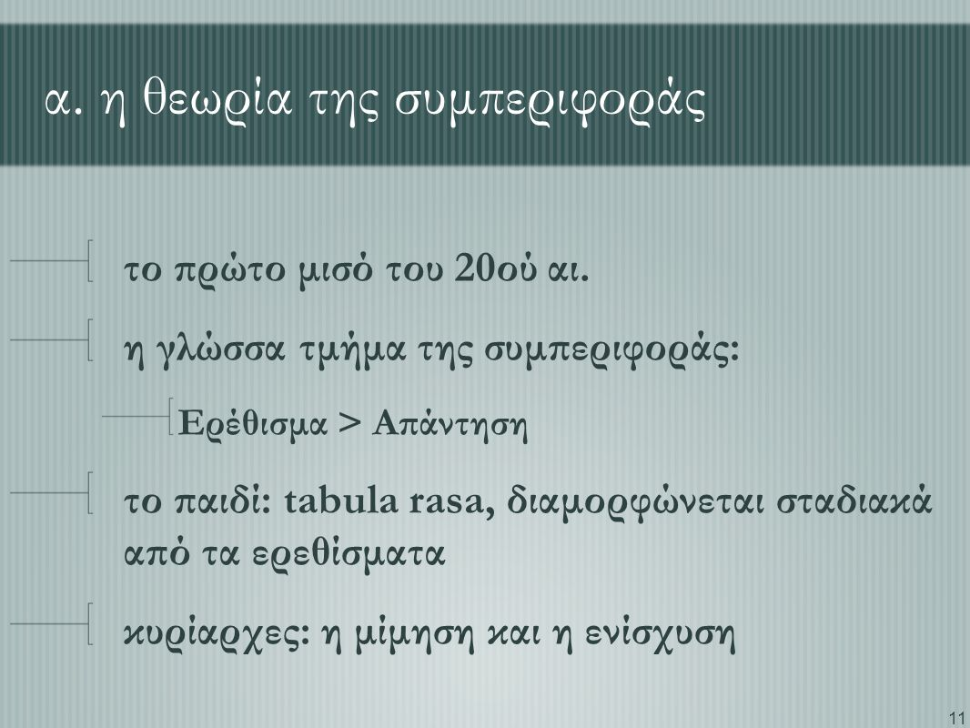 11 α. η θεωρία της συμπεριφοράς το πρώτο μισό του 20ού αι. η γλώσσα τμήμα της συμπεριφοράς: Ερέθισμα > Απάντηση το παιδί: tabula rasa, διαμορφώνεται σ