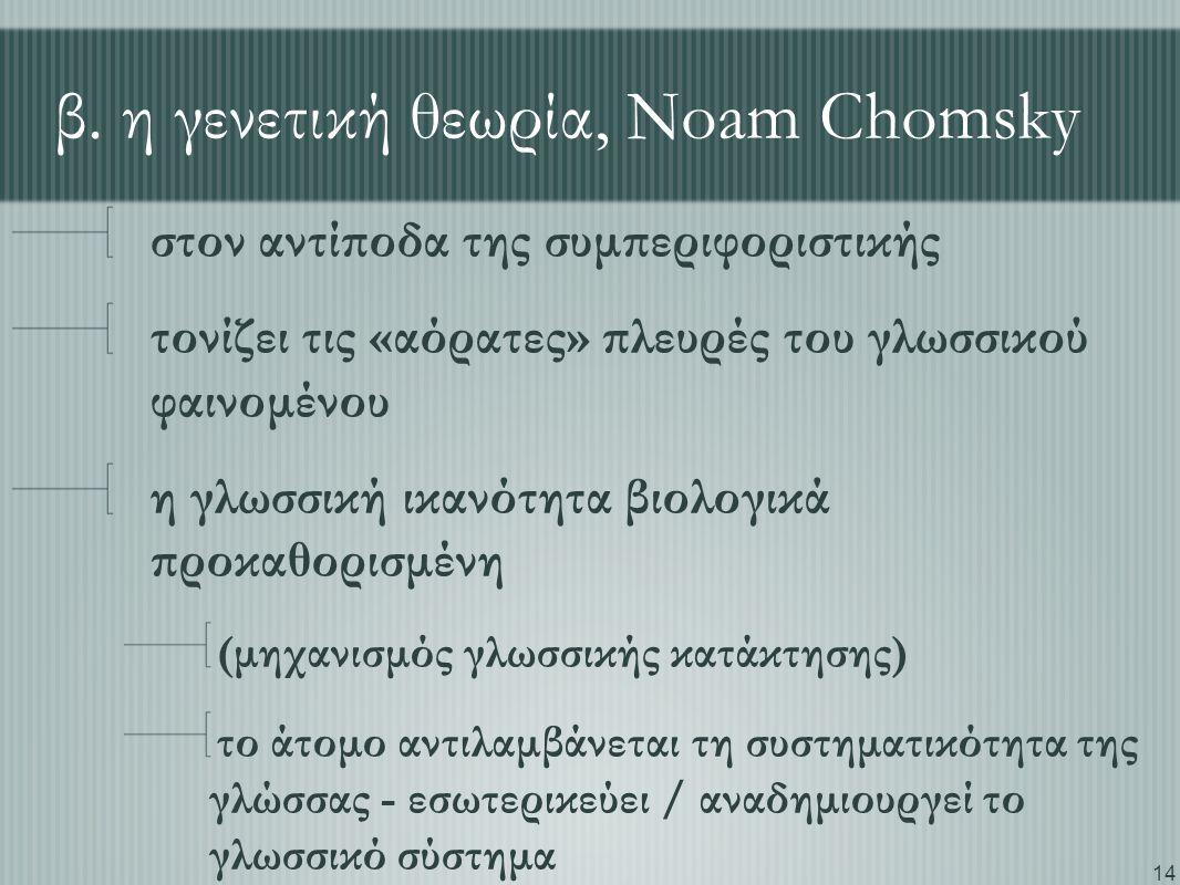14 β. η γενετική θεωρία, Noam Chomsky στον αντίποδα της συμπεριφοριστικής τονίζει τις «αόρατες» πλευρές του γλωσσικού φαινομένου η γλωσσική ικανότητα