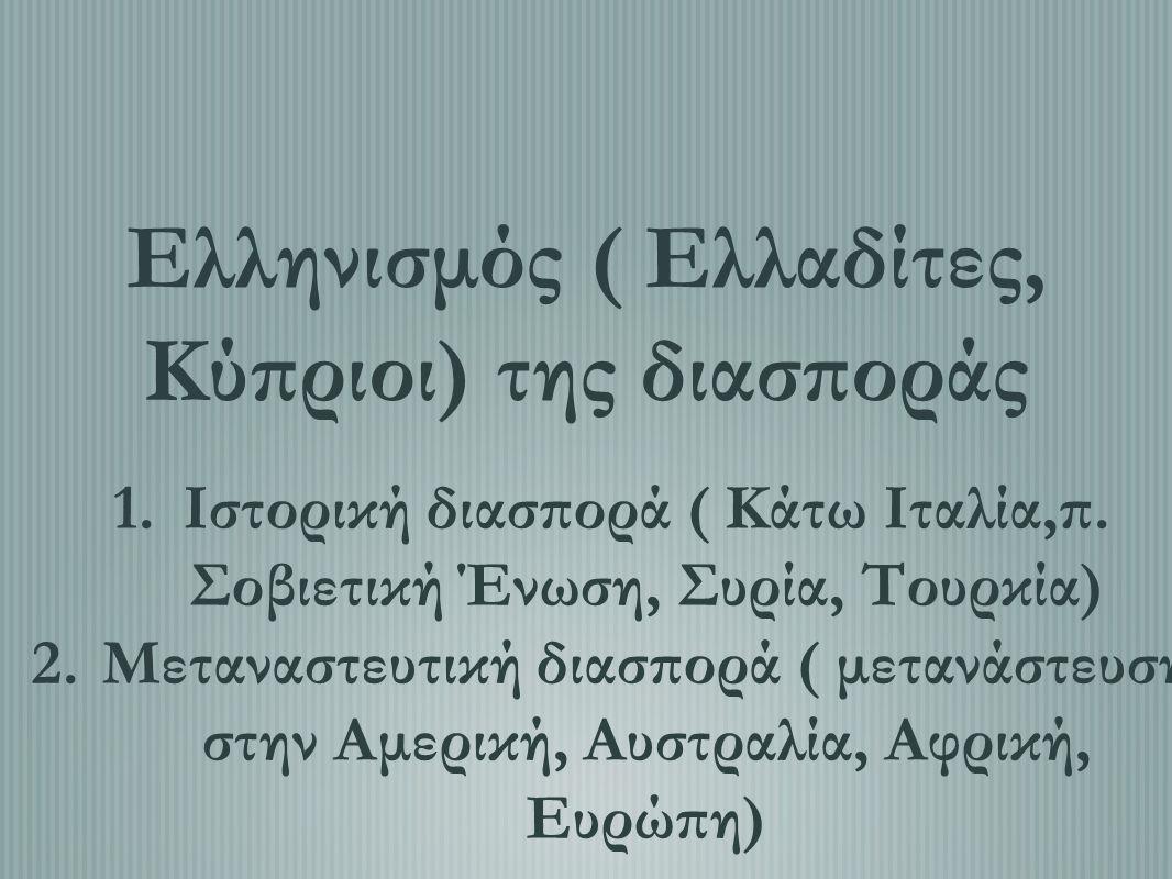 Ελληνισμός ( Ελλαδίτες, Κύπριοι) της διασποράς 1.Ιστορική διασπορά ( Κάτω Ιταλία,π. Σοβιετική Ένωση, Συρία, Τουρκία) 2.Μεταναστευτική διασπορά ( μεταν