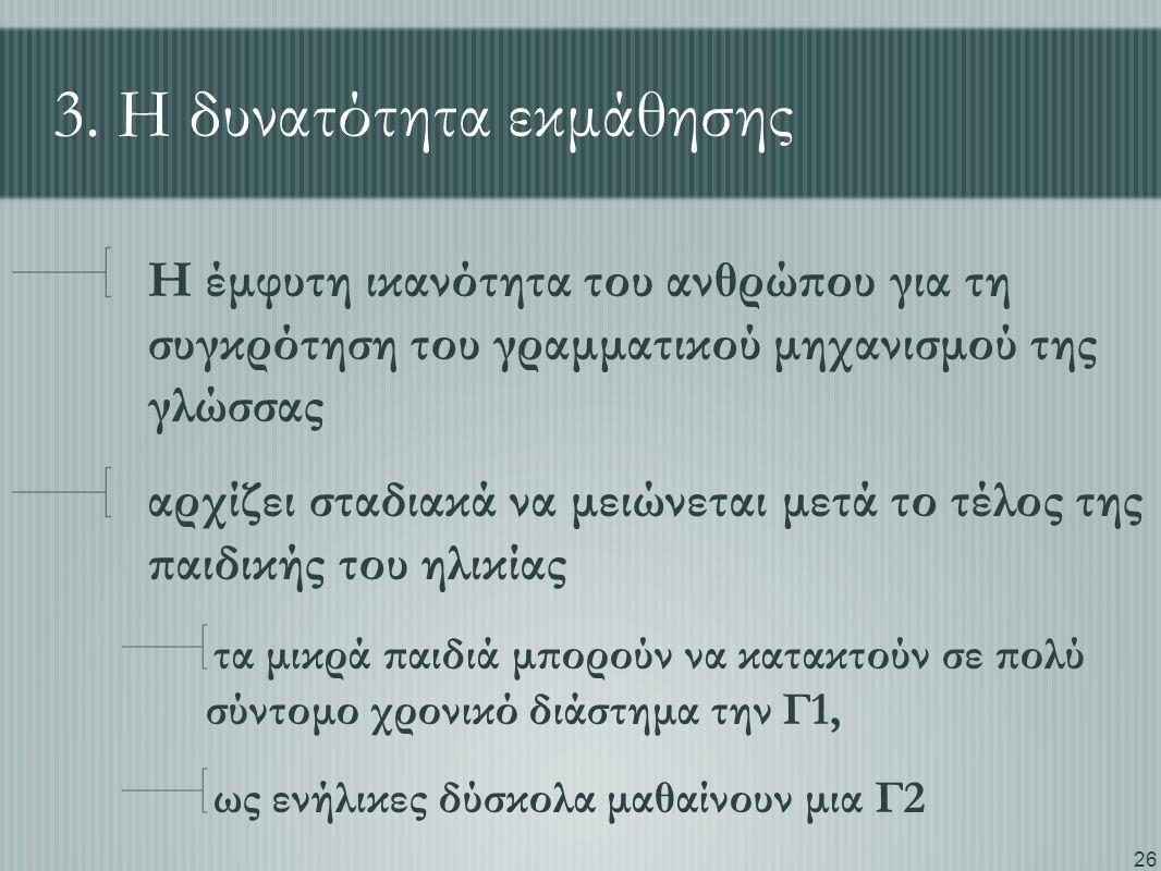 26 3. Η δυνατότητα εκμάθησης Η έμφυτη ικανότητα του ανθρώπου για τη συγκρότηση του γραμματικού μηχανισμού της γλώσσας αρχίζει σταδιακά να μειώνεται με