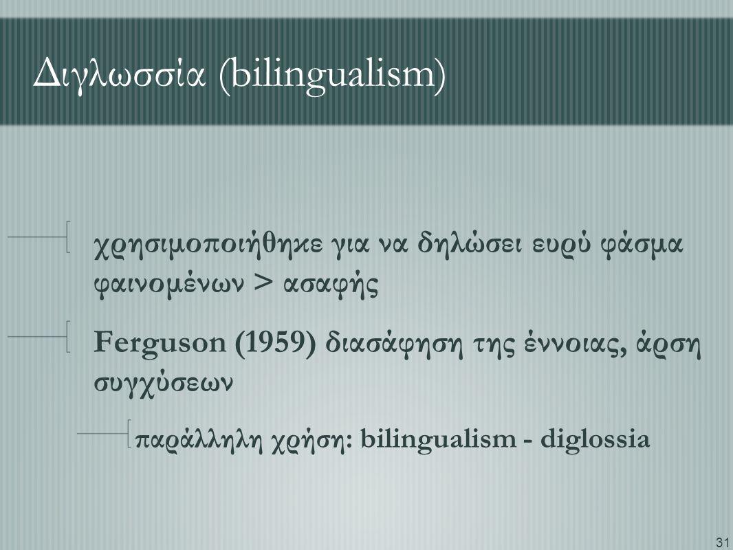 31 Διγλωσσία (bilingualism) χρησιμοποιήθηκε για να δηλώσει ευρύ φάσμα φαινομένων > ασαφής Ferguson (1959) διασάφηση της έννοιας, άρση συγχύσεων παράλληλη χρήση: bilingualism - diglossia