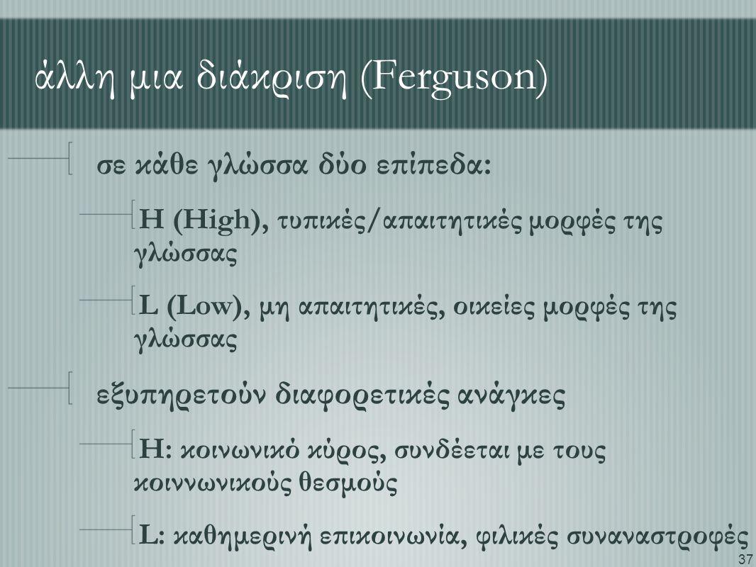 37 άλλη μια διάκριση (Ferguson) σε κάθε γλώσσα δύο επίπεδα: H (High), τυπικές/απαιτητικές μορφές της γλώσσας L (Low), μη απαιτητικές, οικείες μορφές της γλώσσας εξυπηρετούν διαφορετικές ανάγκες H: κοινωνικό κύρος, συνδέεται με τους κοιννωνικούς θεσμούς L: καθημερινή επικοινωνία, φιλικές συναναστροφές