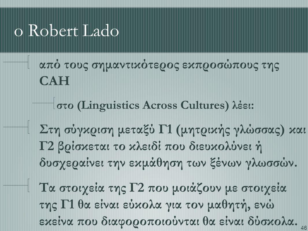 46 o Robert Lado από τους σημαντικότερος εκπροσώπους της CAH στο (Linguistics Across Cultures) λέει: Στη σύγκριση μεταξύ Γ1 (μητρικής γλώσσας) και Γ2 βρίσκεται το κλειδί που διευκολύνει ή δυσχεραίνει την εκμάθηση των ξένων γλωσσών.