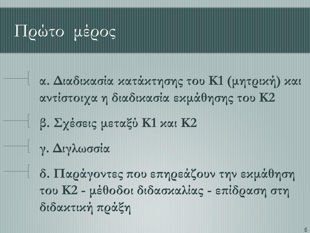 5 Πρώτο μέρος α. Διαδικασία κατάκτησης του Κ1 (μητρική) και αντίστοιχα η διαδικασία εκμάθησης του Κ2 β. Σχέσεις μεταξύ Κ1 και Κ2 γ. Διγλωσσία δ. Παράγ