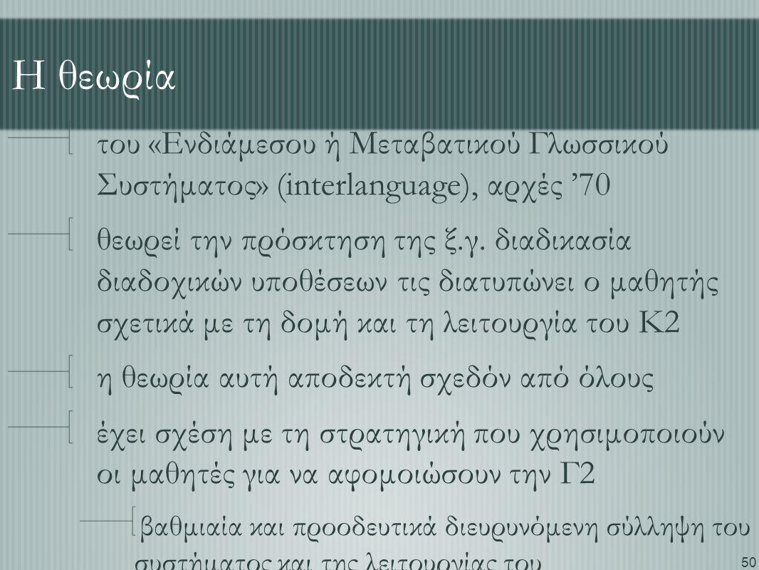 50 Η θεωρία του «Ενδιάμεσου ή Μεταβατικού Γλωσσικού Συστήματος» (interlanguage), αρχές '70 θεωρεί την πρόσκτηση της ξ.γ. διαδικασία διαδοχικών υποθέσε