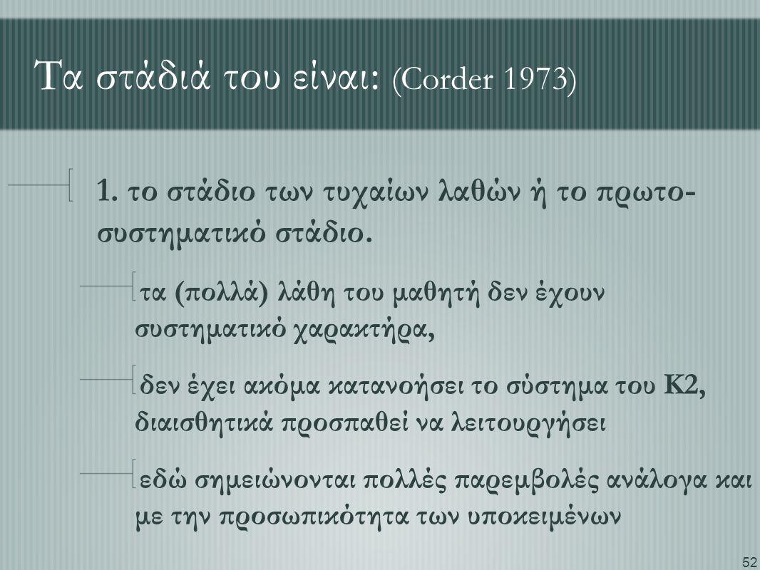 52 Τα στάδιά του είναι: (Corder 1973) 1. το στάδιο των τυχαίων λαθών ή το πρωτο- συστηματικό στάδιο. τα (πολλά) λάθη του μαθητή δεν έχουν συστηματικό