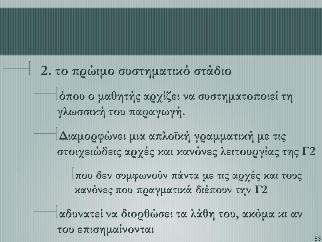 53 2. το πρώιμο συστηματικό στάδιο όπου ο μαθητής αρχίζει να συστηματοποιεί τη γλωσσική του παραγωγή. Διαμορφώνει μια απλοϊκή γραμματική με τις στοιχε