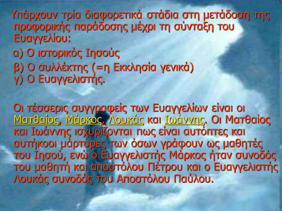 Υπάρχουν τρία διαφορετικά στάδια στη μετάδοση της προφορικής παράδοσης μέχρι τη σύνταξη του Ευαγγελίου: Υπάρχουν τρία διαφορετικά στάδια στη μετάδοση της προφορικής παράδοσης μέχρι τη σύνταξη του Ευαγγελίου: α) Ο ιστορικός Ιησούς α) Ο ιστορικός Ιησούς β) Ο συλλέκτης (=η Εκκλησία γενικά) γ) Ο Ευαγγελιστής.
