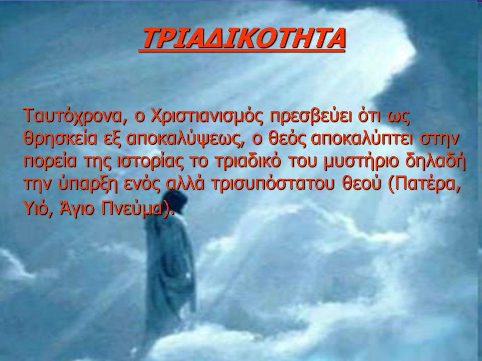 ΤΡΙΑΔΙΚΟΤΗΤΑ Ταυτόχρονα, ο Χριστιανισμός πρεσβεύει ότι ως θρησκεία εξ αποκαλύψεως, ο θεός αποκαλύπτει στην πορεία της ιστορίας το τριαδικό του μυστήριο δηλαδή την ύπαρξη ενός αλλά τρισυπόστατου θεού (Πατέρα, Υιό, Άγιο Πνεύμα).