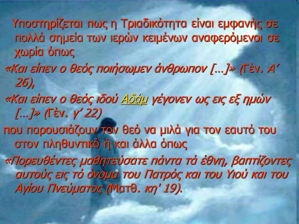 Υποστηρίζεται πως η Τριαδικότητα είναι εμφανής σε πολλά σημεία των ιερών κειμένων αναφερόμενοι σε χωρία όπως Υποστηρίζεται πως η Τριαδικότητα είναι εμφανής σε πολλά σημεία των ιερών κειμένων αναφερόμενοι σε χωρία όπως «Και είπεν ο θεός ποιήσωμεν άνθρωπον […]» (Γέν.