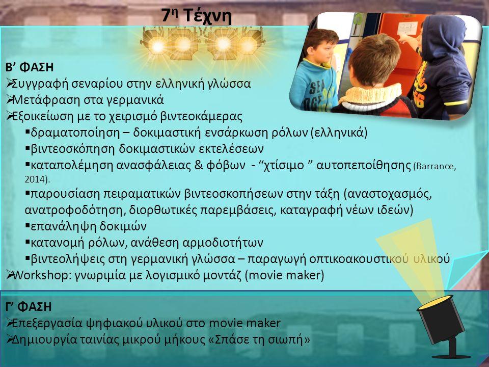 7 η Τέχνη Β' ΦΑΣΗ  Συγγραφή σεναρίου στην ελληνική γλώσσα  Μετάφραση στα γερμανικά  Εξοικείωση με το χειρισμό βιντεοκάμερας  δραματοποίηση – δοκιμαστική ενσάρκωση ρόλων (ελληνικά)  βιντεοσκόπηση δοκιμαστικών εκτελέσεων  καταπολέμηση ανασφάλειας & φόβων - χτίσιμο αυτοπεποίθησης (Barrance, 2014).