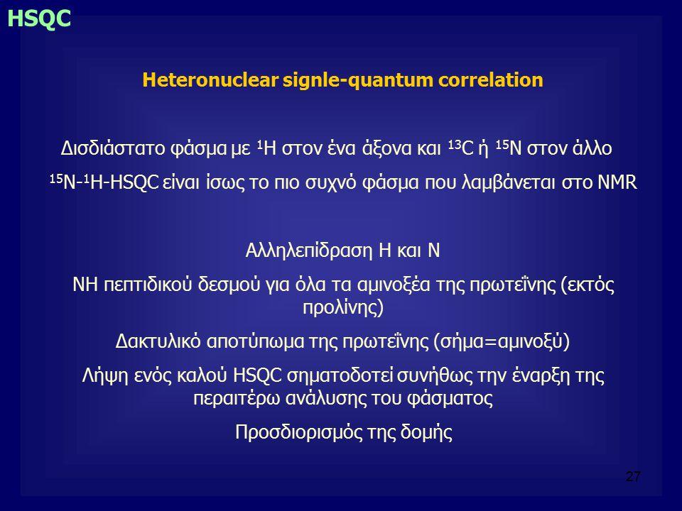 27 HSQC Heteronuclear signle-quantum correlation Δισδιάστατο φάσμα με 1 H στον ένα άξονα και 13 C ή 15 N στον άλλο 15 N- 1 Η-HSQC είναι ίσως το πιο συχνό φάσμα που λαμβάνεται στο NMR Αλληλεπίδραση Η και Ν ΝΗ πεπτιδικού δεσμού για όλα τα αμινοξέα της πρωτεΐνης (εκτός προλίνης) Δακτυλικό αποτύπωμα της πρωτεΐνης (σήμα=αμινοξύ) Λήψη ενός καλού HSQC σηματοδοτεί συνήθως την έναρξη της περαιτέρω ανάλυσης του φάσματος Προσδιορισμός της δομής