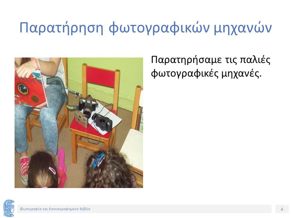 4 Φωτογραφία και Εικονογραφημένο Βιβλίο Παρατήρηση φωτογραφικών μηχανών Παρατηρήσαμε τις παλιές φωτογραφικές μηχανές.