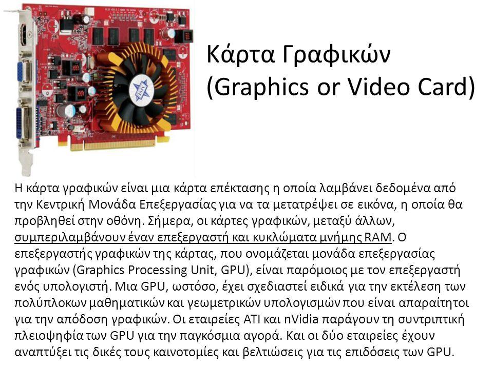 Κάρτα Γραφικών (Graphics or Video Card) Η κάρτα γραφικών είναι μια κάρτα επέκτασης η οποία λαμβάνει δεδομένα από την Κεντρική Μονάδα Επεξεργασίας για να τα μετατρέψει σε εικόνα, η οποία θα προβληθεί στην οθόνη.