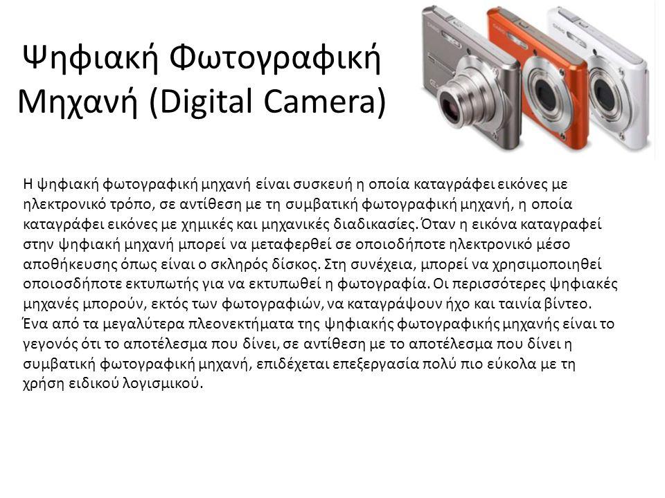 Ψηφιακή Φωτογραφική Μηχανή (Digital Camera) Η ψηφιακή φωτογραφική μηχανή είναι συσκευή η οποία καταγράφει εικόνες με ηλεκτρονικό τρόπο, σε αντίθεση με τη συμβατική φωτογραφική μηχανή, η οποία καταγράφει εικόνες με χημικές και μηχανικές διαδικασίες.