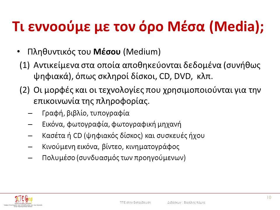 ΤΠΕ στην Εκπαίδευση Διδάσκων : Βασίλης Κόμης Τι εννοούμε με τον όρο Μέσα (Media); Πληθυντικός του Μέσου (Medium) (1)Αντικείμενα στα οποία αποθηκεύονται δεδομένα (συνήθως ψηφιακά), όπως σκληροί δίσκοι, CD, DVD, κλπ.