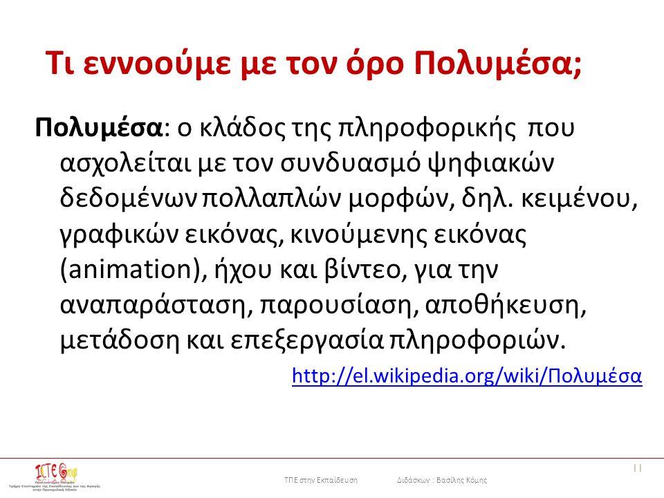 ΤΠΕ στην Εκπαίδευση Διδάσκων : Βασίλης Κόμης Τι εννοούμε με τον όρο Πολυμέσα; Πολυμέσα: ο κλάδος της πληροφορικής που ασχολείται με τον συνδυασμό ψηφιακών δεδομένων πολλαπλών μορφών, δηλ.