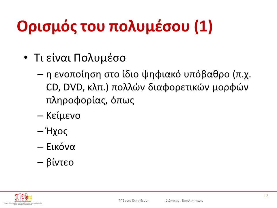ΤΠΕ στην Εκπαίδευση Διδάσκων : Βασίλης Κόμης Ορισμός του πολυμέσου (1) Τι είναι Πολυμέσο – η ενοποίηση στο ίδιο ψηφιακό υπόβαθρο (π.χ.