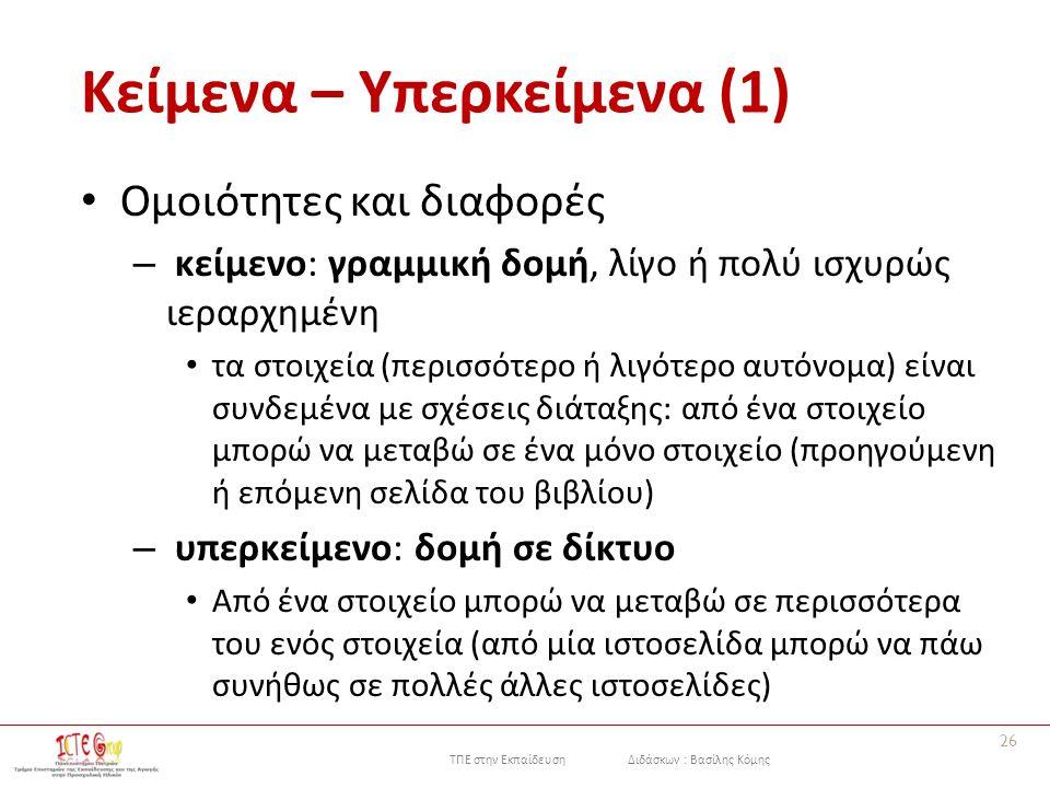 ΤΠΕ στην Εκπαίδευση Διδάσκων : Βασίλης Κόμης Κείμενα – Υπερκείμενα (1) Ομοιότητες και διαφορές – κείμενο: γραμμική δομή, λίγο ή πολύ ισχυρώς ιεραρχημένη τα στοιχεία (περισσότερο ή λιγότερο αυτόνομα) είναι συνδεμένα με σχέσεις διάταξης: από ένα στοιχείο μπορώ να μεταβώ σε ένα μόνο στοιχείο (προηγούμενη ή επόμενη σελίδα του βιβλίου) – υπερκείμενο: δομή σε δίκτυο Από ένα στοιχείο μπορώ να μεταβώ σε περισσότερα του ενός στοιχεία (από μία ιστοσελίδα μπορώ να πάω συνήθως σε πολλές άλλες ιστοσελίδες) 26