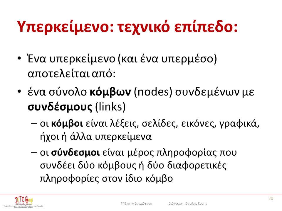 ΤΠΕ στην Εκπαίδευση Διδάσκων : Βασίλης Κόμης Υπερκείμενο: τεχνικό επίπεδο: Ένα υπερκείμενο (και ένα υπερμέσο) αποτελείται από: ένα σύνολο κόμβων (nodes) συνδεμένων με συνδέσμους (links) – οι κόμβοι είναι λέξεις, σελίδες, εικόνες, γραφικά, ήχοι ή άλλα υπερκείμενα – οι σύνδεσμοι είναι μέρος πληροφορίας που συνδέει δύο κόμβους ή δύο διαφορετικές πληροφορίες στον ίδιο κόμβο 30