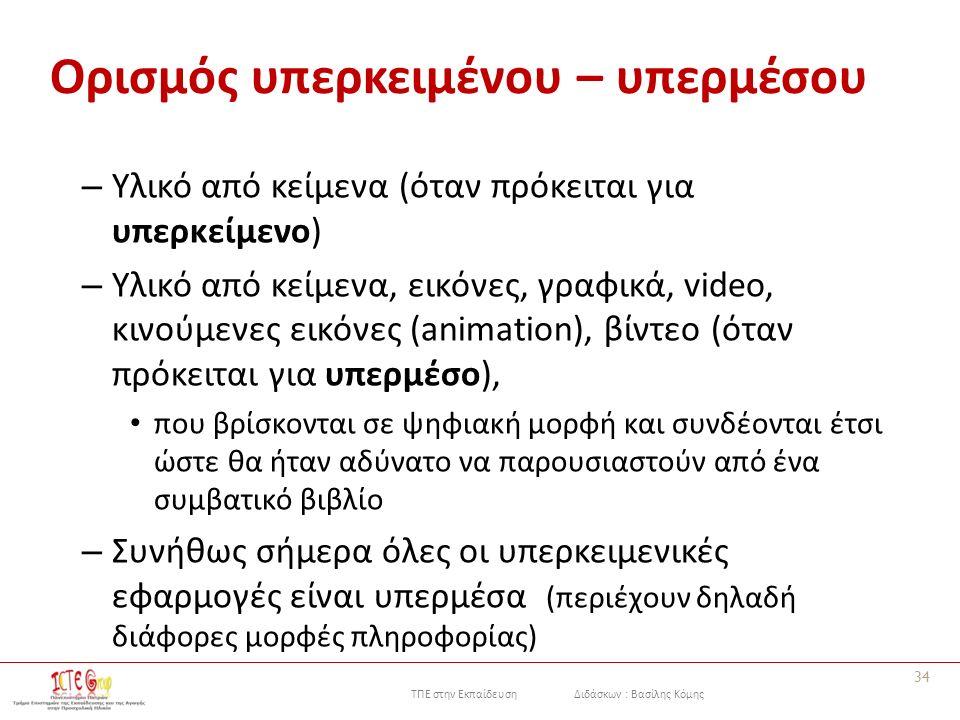 ΤΠΕ στην Εκπαίδευση Διδάσκων : Βασίλης Κόμης Ορισμός υπερκειμένου – υπερμέσου – Υλικό από κείμενα (όταν πρόκειται για υπερκείμενο) – Υλικό από κείμενα, εικόνες, γραφικά, video, κινούμενες εικόνες (animation), βίντεο (όταν πρόκειται για υπερμέσο), που βρίσκονται σε ψηφιακή μορφή και συνδέονται έτσι ώστε θα ήταν αδύνατο να παρουσιαστούν από ένα συμβατικό βιβλίο – Συνήθως σήμερα όλες οι υπερκειμενικές εφαρμογές είναι υπερμέσα (περιέχουν δηλαδή διάφορες μορφές πληροφορίας) 34