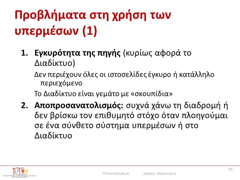 ΤΠΕ στην Εκπαίδευση Διδάσκων : Βασίλης Κόμης Προβλήματα στη χρήση των υπερμέσων (1) 1.Εγκυρότητα της πηγής (κυρίως αφορά το Διαδίκτυο) Δεν περιέχουν όλες οι ιστοσελίδες έγκυρο ή κατάλληλο περιεχόμενο Το Διαδίκτυο είναι γεμάτο με «σκουπίδια» 2.Αποπροσανατολισμός: συχνά χάνω τη διαδρομή ή δεν βρίσκω τον επιθυμητό στόχο όταν πλοηγούμαι σε ένα σύνθετο σύστημα υπερμέσων ή στο Διαδίκτυο 44