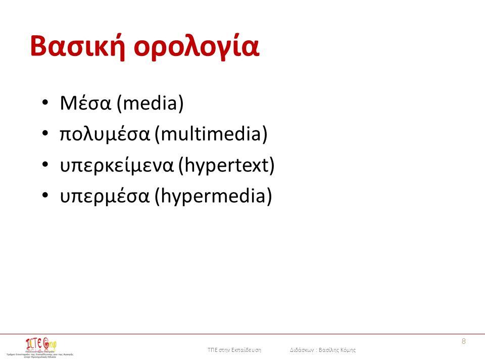 ΤΠΕ στην Εκπαίδευση Διδάσκων : Βασίλης Κόμης Βασική ορολογία Μέσα (media) πολυμέσα (multimedia) υπερκείμενα (hypertext) υπερμέσα (hypermedia) 8