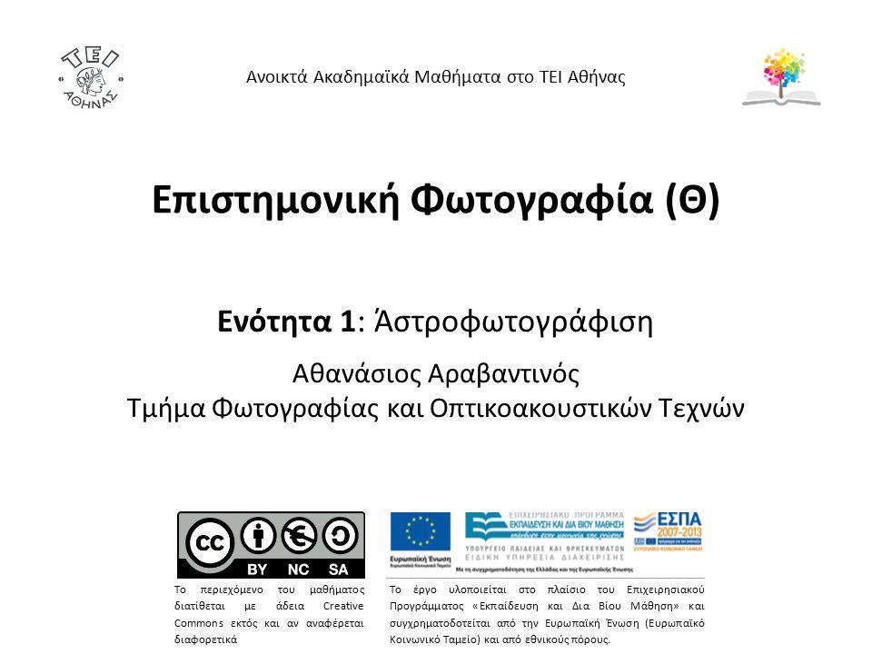 Επιστημονική Φωτογραφία (Θ) Ενότητα 1: Άστροφωτογράφιση Αθανάσιος Αραβαντινός Τμήμα Φωτογραφίας και Οπτικοακουστικών Τεχνών Ανοικτά Ακαδημαϊκά Μαθήματα στο ΤΕΙ Αθήνας Το περιεχόμενο του μαθήματος διατίθεται με άδεια Creative Commons εκτός και αν αναφέρεται διαφορετικά Το έργο υλοποιείται στο πλαίσιο του Επιχειρησιακού Προγράμματος «Εκπαίδευση και Δια Βίου Μάθηση» και συγχρηματοδοτείται από την Ευρωπαϊκή Ένωση (Ευρωπαϊκό Κοινωνικό Ταμείο) και από εθνικούς πόρους.